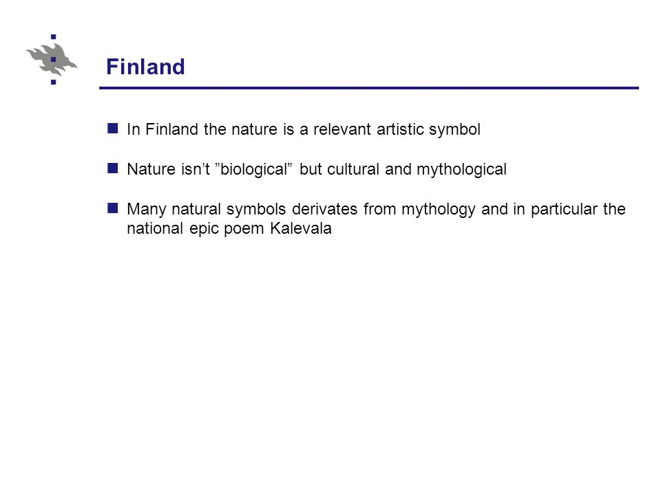 Finland In Finland the nature is a relevant artistic symbol Nature isn't biological but cultural and mythological Many natural symbols derivates from mythology and in particular the national epic poem Kalevala