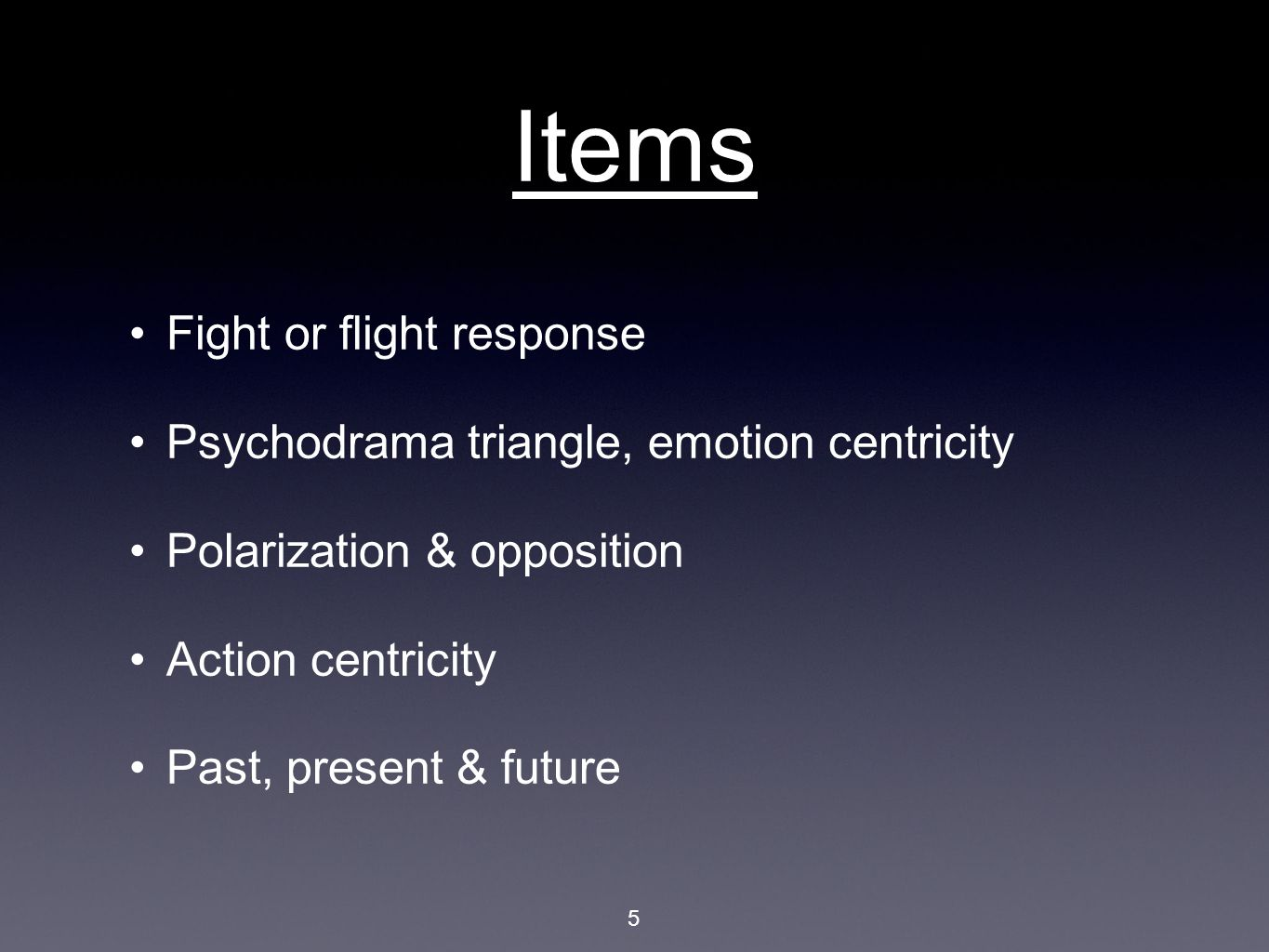 Items Fight or flight response Psychodrama triangle, emotion centricity Polarization & opposition Action centricity Past, present & future 5