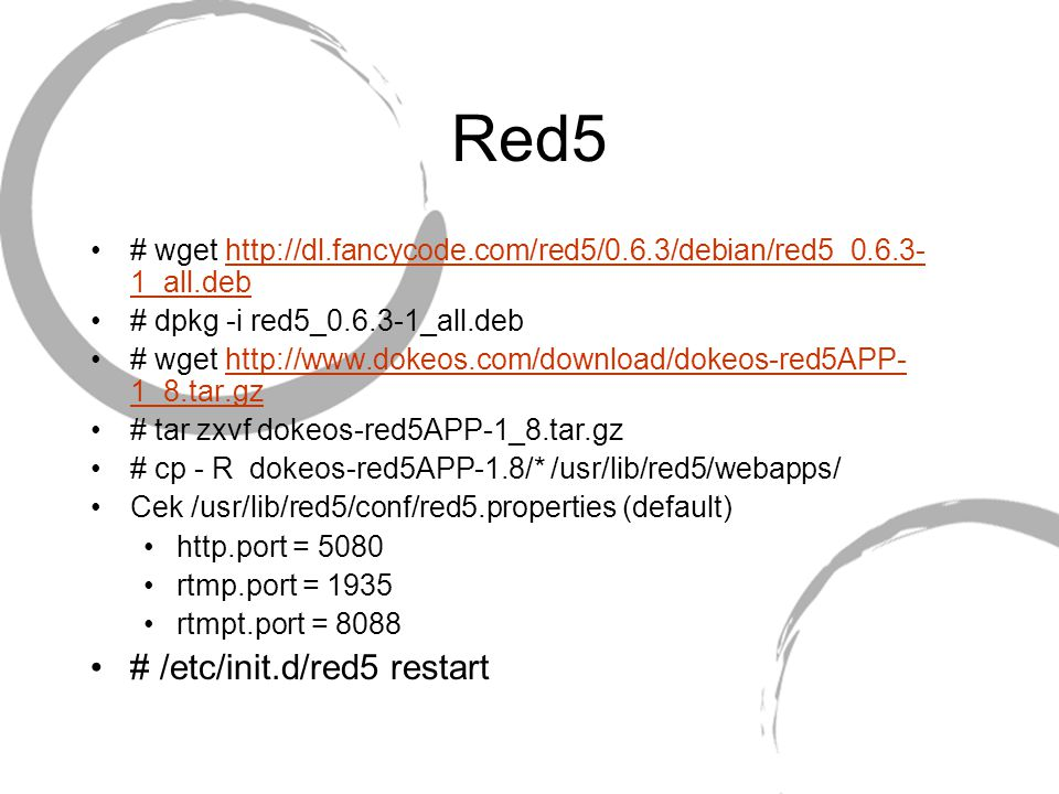 Red5 # wget http://dl.fancycode.com/red5/0.6.3/debian/red5_0.6.3- 1_all.debhttp://dl.fancycode.com/red5/0.6.3/debian/red5_0.6.3- 1_all.deb # dpkg -i red5_0.6.3-1_all.deb # wget http://www.dokeos.com/download/dokeos-red5APP- 1_8.tar.gzhttp://www.dokeos.com/download/dokeos-red5APP- 1_8.tar.gz # tar zxvf dokeos-red5APP-1_8.tar.gz # cp - R dokeos-red5APP-1.8/* /usr/lib/red5/webapps/ Cek /usr/lib/red5/conf/red5.properties (default) http.port = 5080 rtmp.port = 1935 rtmpt.port = 8088 # /etc/init.d/red5 restart