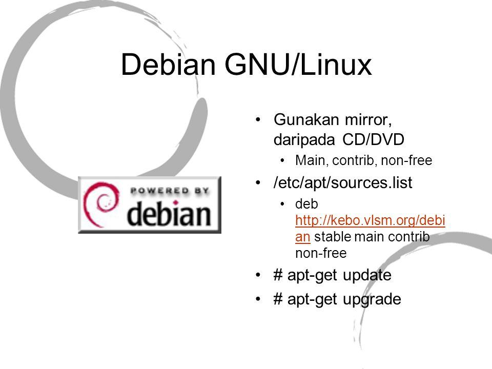 Debian GNU/Linux Gunakan mirror, daripada CD/DVD Main, contrib, non-free /etc/apt/sources.list deb http://kebo.vlsm.org/debi an stable main contrib no