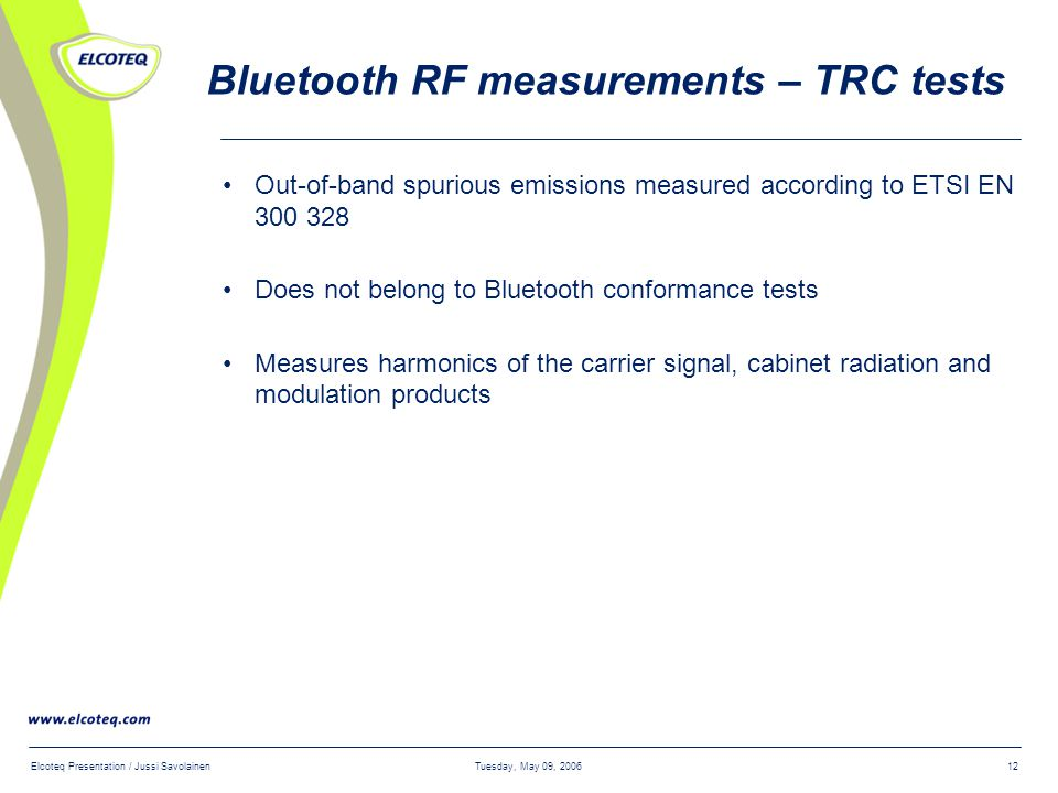 Tuesday, May 09, 2006Elcoteq Presentation / Jussi Savolainen12 Bluetooth RF measurements – TRC tests Out-of-band spurious emissions measured according to ETSI EN 300 328 Does not belong to Bluetooth conformance tests Measures harmonics of the carrier signal, cabinet radiation and modulation products