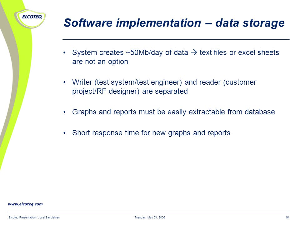 Tuesday, May 09, 2006Elcoteq Presentation / Jussi Savolainen16 Software implementation – data storage System creates ~50Mb/day of data  text files or excel sheets are not an option Writer (test system/test engineer) and reader (customer project/RF designer) are separated Graphs and reports must be easily extractable from database Short response time for new graphs and reports