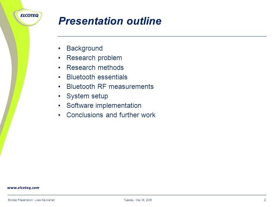 Tuesday, May 09, 2006Elcoteq Presentation / Jussi Savolainen2 Presentation outline Background Research problem Research methods Bluetooth essentials Bluetooth RF measurements System setup Software implementation Conclusions and further work
