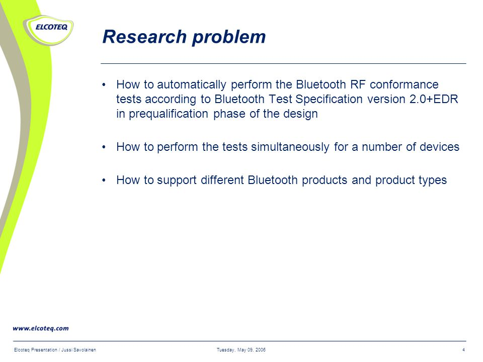 Tuesday, May 09, 2006Elcoteq Presentation / Jussi Savolainen4 Research problem How to automatically perform the Bluetooth RF conformance tests according to Bluetooth Test Specification version 2.0+EDR in prequalification phase of the design How to perform the tests simultaneously for a number of devices How to support different Bluetooth products and product types