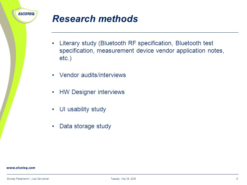 Tuesday, May 09, 2006Elcoteq Presentation / Jussi Savolainen5 Research methods Literary study (Bluetooth RF specification, Bluetooth test specification, measurement device vendor application notes, etc.) Vendor audits/interviews HW Designer interviews UI usability study Data storage study