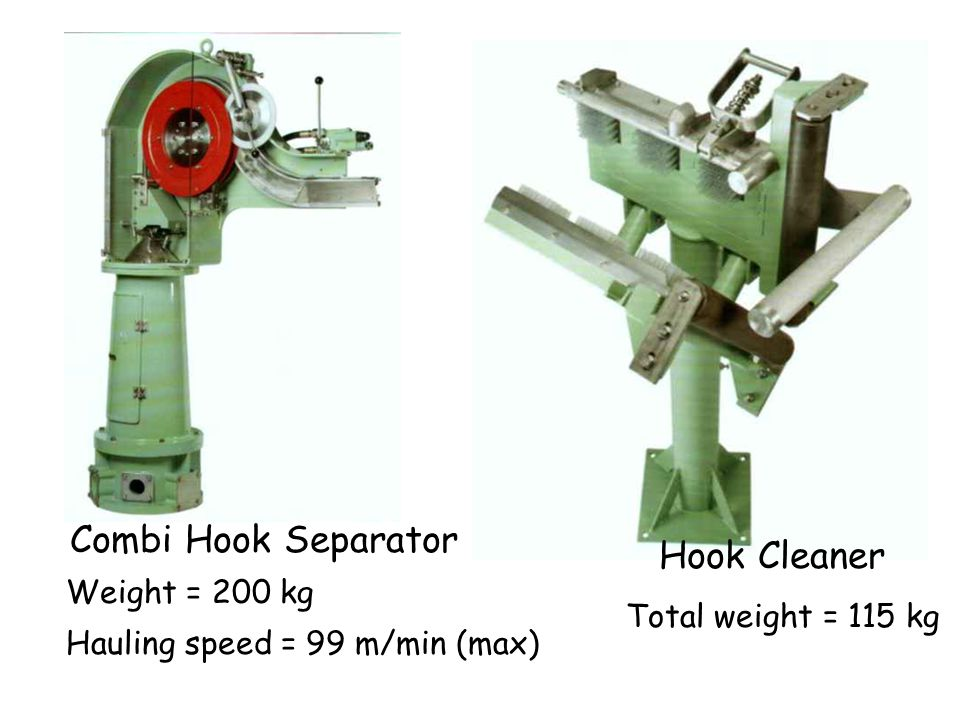 Hook Cleaner Combi Hook Separator Weight = 200 kg Hauling speed = 99 m/min (max) Total weight = 115 kg