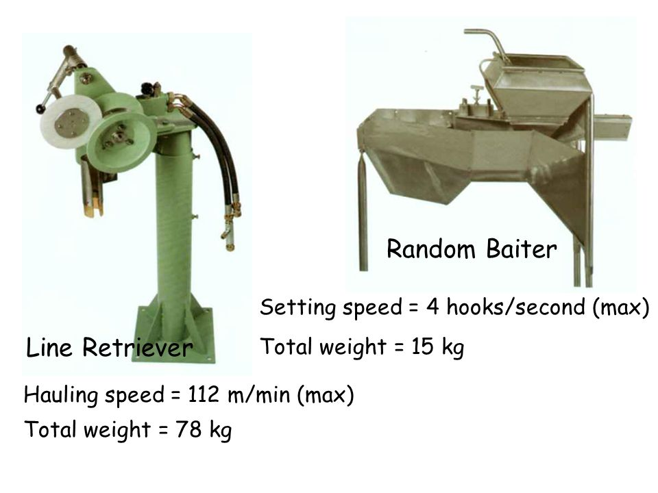 Random Baiter Setting speed = 4 hooks/second (max) Total weight = 15 kg Line Retriever Hauling speed = 112 m/min (max) Total weight = 78 kg
