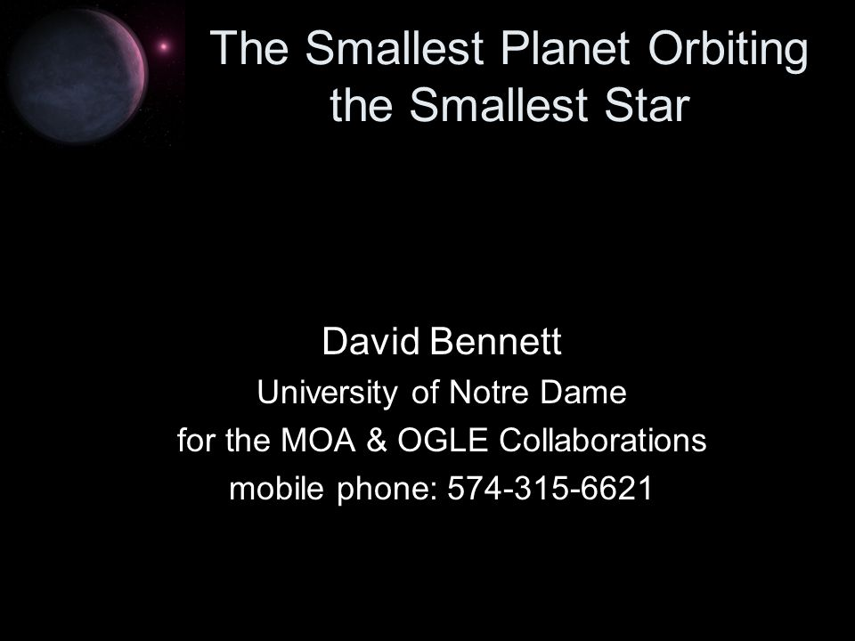 The Smallest Planet Orbiting the Smallest Star David Bennett University of Notre Dame for the MOA & OGLE Collaborations mobile phone: 574-315-6621
