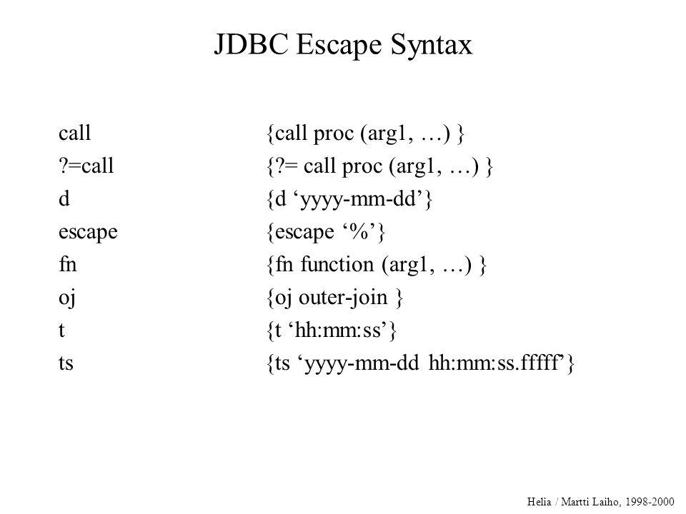 Helia / Martti Laiho, 1998-2000 JDBC Escape Syntax call{call proc (arg1, …) } ?=call{?= call proc (arg1, …) } d{d 'yyyy-mm-dd'} escape{escape '%'} fn{fn function (arg1, …) } oj{oj outer-join } t{t 'hh:mm:ss'} ts{ts 'yyyy-mm-dd hh:mm:ss.fffff'}