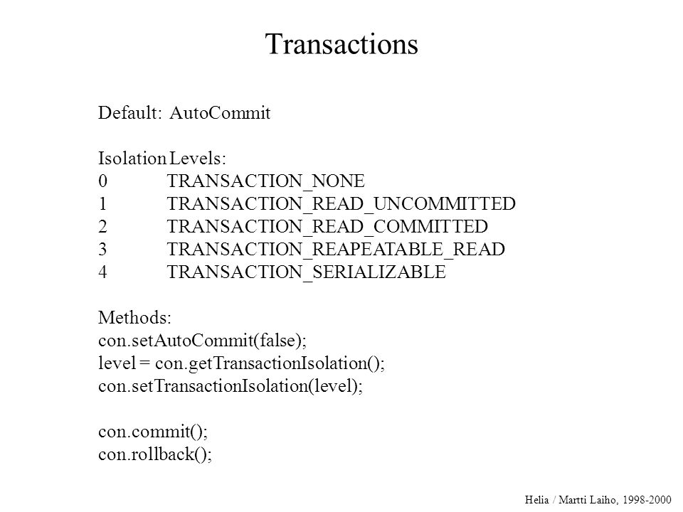 Helia / Martti Laiho, 1998-2000 Transactions Default: AutoCommit Isolation Levels: 0TRANSACTION_NONE 1TRANSACTION_READ_UNCOMMITTED 2TRANSACTION_READ_COMMITTED 3TRANSACTION_REAPEATABLE_READ 4TRANSACTION_SERIALIZABLE Methods: con.setAutoCommit(false); level = con.getTransactionIsolation(); con.setTransactionIsolation(level); con.commit(); con.rollback();