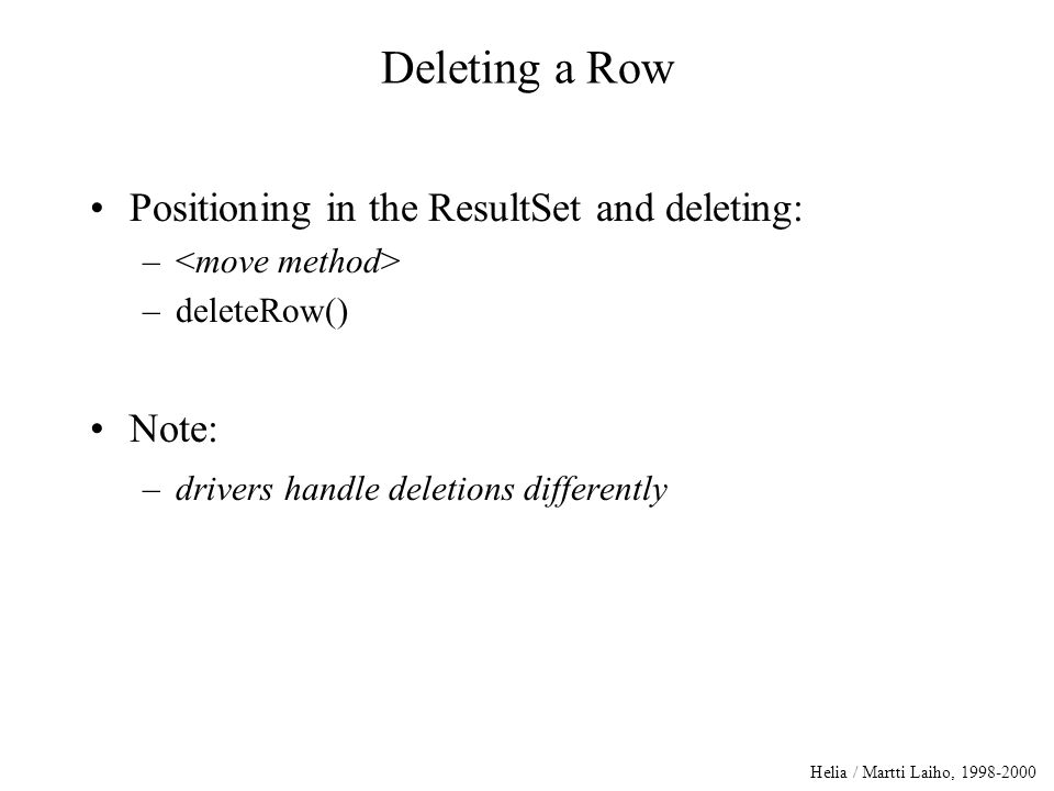 Helia / Martti Laiho, 1998-2000 Deleting a Row Positioning in the ResultSet and deleting: – –deleteRow() Note: –drivers handle deletions differently