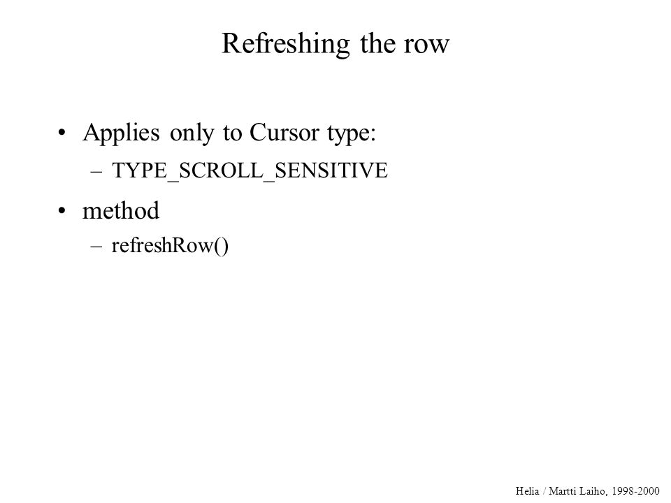 Helia / Martti Laiho, 1998-2000 Refreshing the row Applies only to Cursor type: –TYPE_SCROLL_SENSITIVE method –refreshRow()