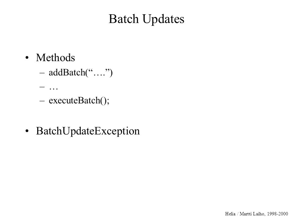 Helia / Martti Laiho, 1998-2000 Batch Updates Methods –addBatch( …. ) –… –executeBatch(); BatchUpdateException