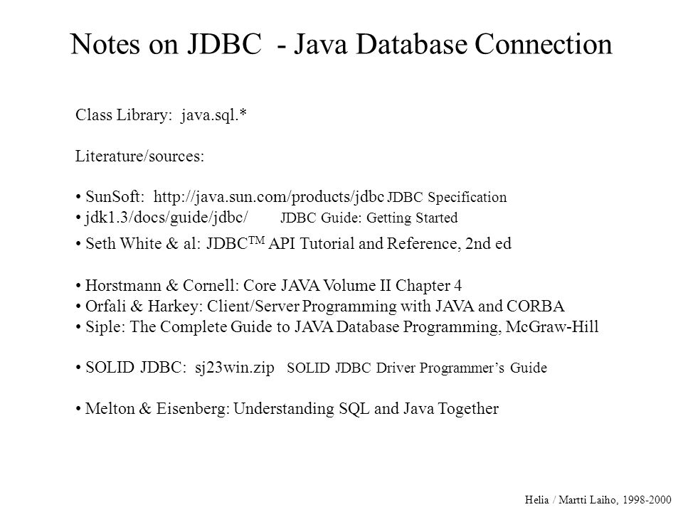 Helia / Martti Laiho, 1998-2000 Notes on JDBC - Java Database Connection Class Library: java.sql.* Literature/sources: SunSoft: http://java.sun.com/products/jdbc JDBC Specification jdk1.3/docs/guide/jdbc/ JDBC Guide: Getting Started Seth White & al: JDBC TM API Tutorial and Reference, 2nd ed Horstmann & Cornell: Core JAVA Volume II Chapter 4 Orfali & Harkey: Client/Server Programming with JAVA and CORBA Siple: The Complete Guide to JAVA Database Programming, McGraw-Hill SOLID JDBC: sj23win.zip SOLID JDBC Driver Programmer's Guide Melton & Eisenberg: Understanding SQL and Java Together