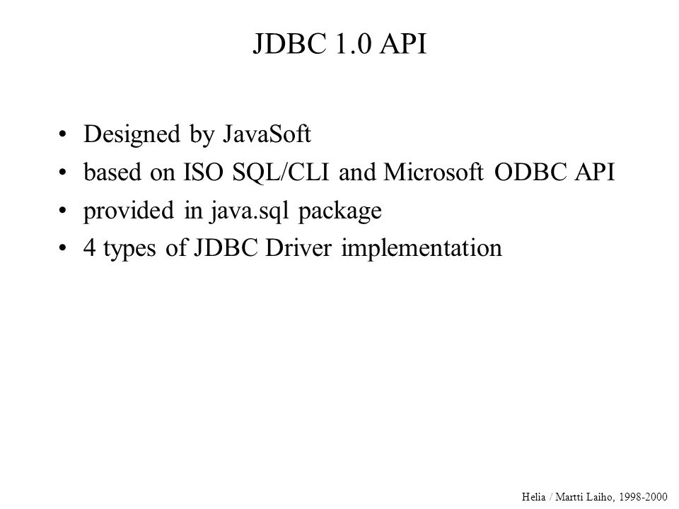 Helia / Martti Laiho, 1998-2000 JDBC 1.0 API Designed by JavaSoft based on ISO SQL/CLI and Microsoft ODBC API provided in java.sql package 4 types of JDBC Driver implementation