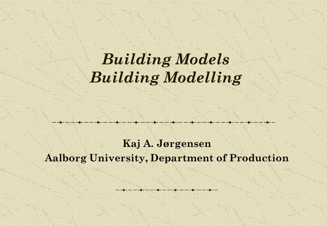 Building Models Building Modelling Kaj A. Jørgensen Aalborg University, Department of Production
