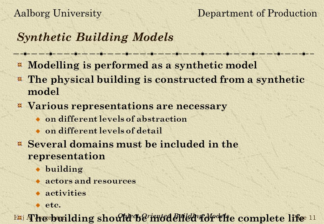 Aalborg UniversityDepartment of Production Kaj A. JørgensenPage 11 Object-Oriented Building Models Synthetic Building Models Modelling is performed as