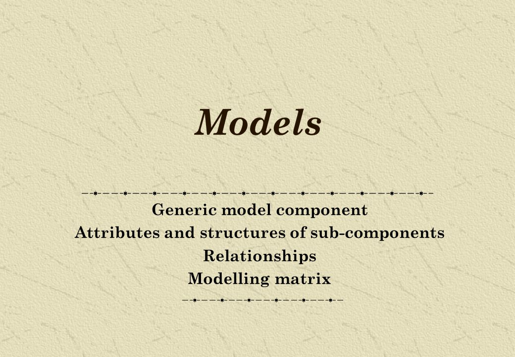 Models Generic model component Attributes and structures of sub-components Relationships Modelling matrix