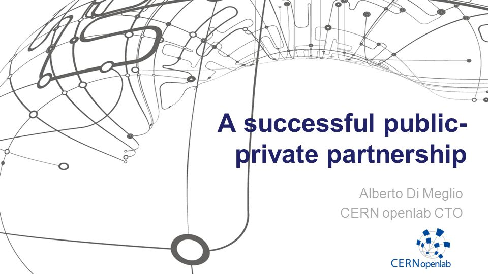 A successful public- private partnership Alberto Di Meglio CERN openlab CTO