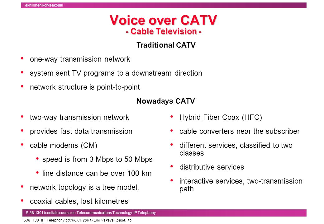 S38_130_IP_Telephony.ppt/ 06.04.2001 / Erik Väkevä page: 15 Teknillinen korkeakoulu S-38.130 Licentiate course on Telecommunications Technology: IP Telephony Voice over CATV - Cable Television - Traditional CATV one-way transmission network system sent TV programs to a downstream direction network structure is point-to-point Nowadays CATV two-way transmission network provides fast data transmission cable modems (CM) speed is from 3 Mbps to 50 Mbps line distance can be over 100 km network topology is a tree model.