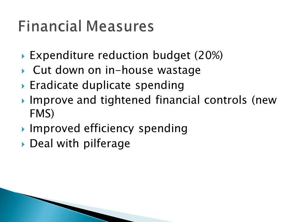  Expenditure reduction budget (20%)  Cut down on in-house wastage  Eradicate duplicate spending  Improve and tightened financial controls (new FMS