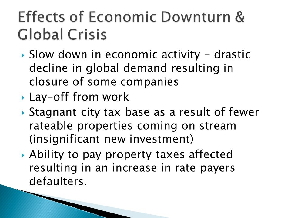  Slow down in economic activity - drastic decline in global demand resulting in closure of some companies  Lay-off from work  Stagnant city tax base as a result of fewer rateable properties coming on stream (insignificant new investment)  Ability to pay property taxes affected resulting in an increase in rate payers defaulters.
