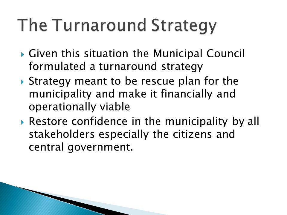  Given this situation the Municipal Council formulated a turnaround strategy  Strategy meant to be rescue plan for the municipality and make it financially and operationally viable  Restore confidence in the municipality by all stakeholders especially the citizens and central government.