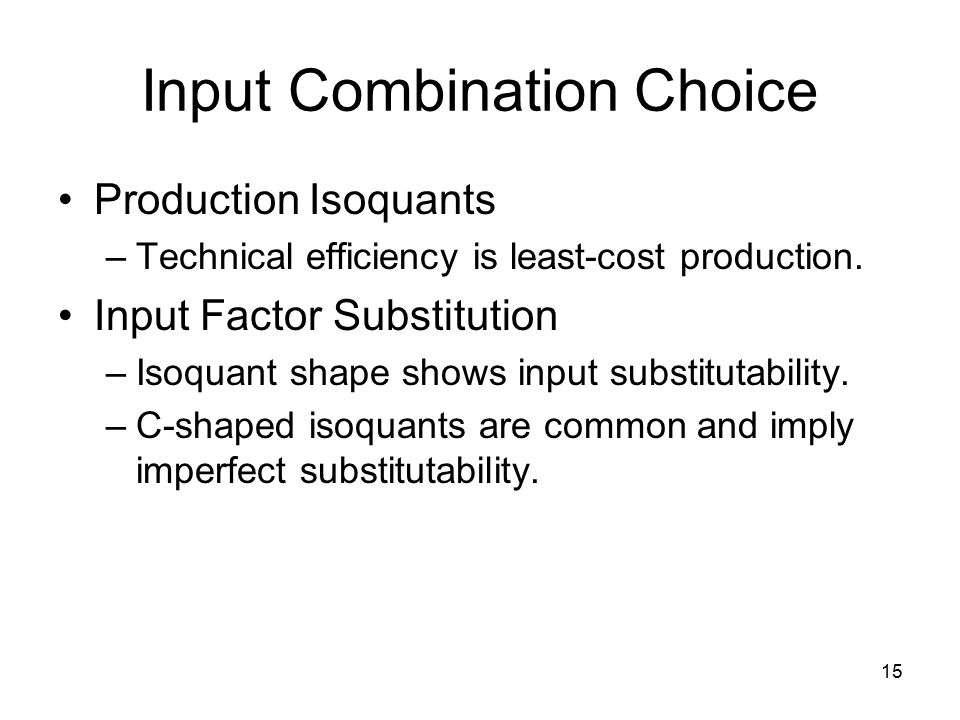 15 Input Combination Choice Production Isoquants –Technical efficiency is least-cost production.