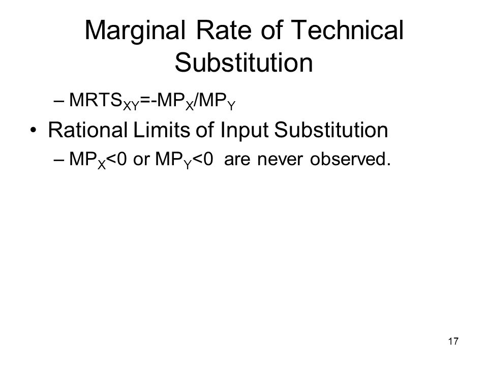 17 Marginal Rate of Technical Substitution –MRTS XY =-MP X /MP Y Rational Limits of Input Substitution –MP X <0 or MP Y <0 are never observed.