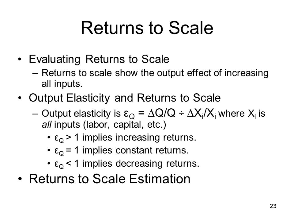 23 Returns to Scale Evaluating Returns to Scale –Returns to scale show the output effect of increasing all inputs.