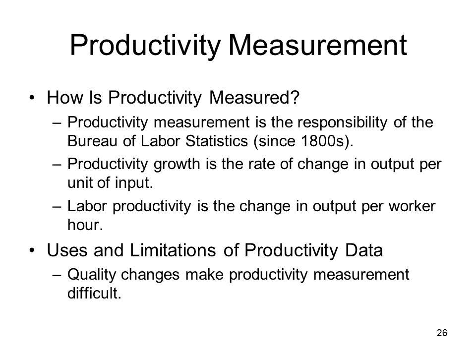 26 Productivity Measurement How Is Productivity Measured? –Productivity measurement is the responsibility of the Bureau of Labor Statistics (since 180