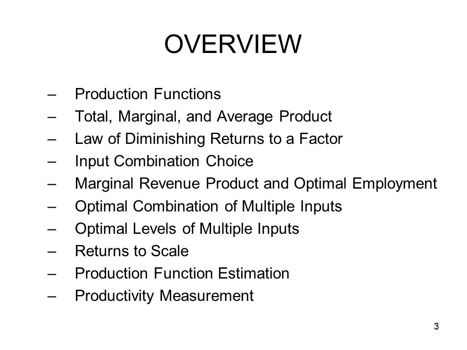 3 OVERVIEW –Production Functions –Total, Marginal, and Average Product –Law of Diminishing Returns to a Factor –Input Combination Choice –Marginal Revenue Product and Optimal Employment –Optimal Combination of Multiple Inputs –Optimal Levels of Multiple Inputs –Returns to Scale –Production Function Estimation –Productivity Measurement