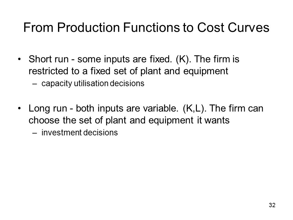 32 From Production Functions to Cost Curves Short run - some inputs are fixed.