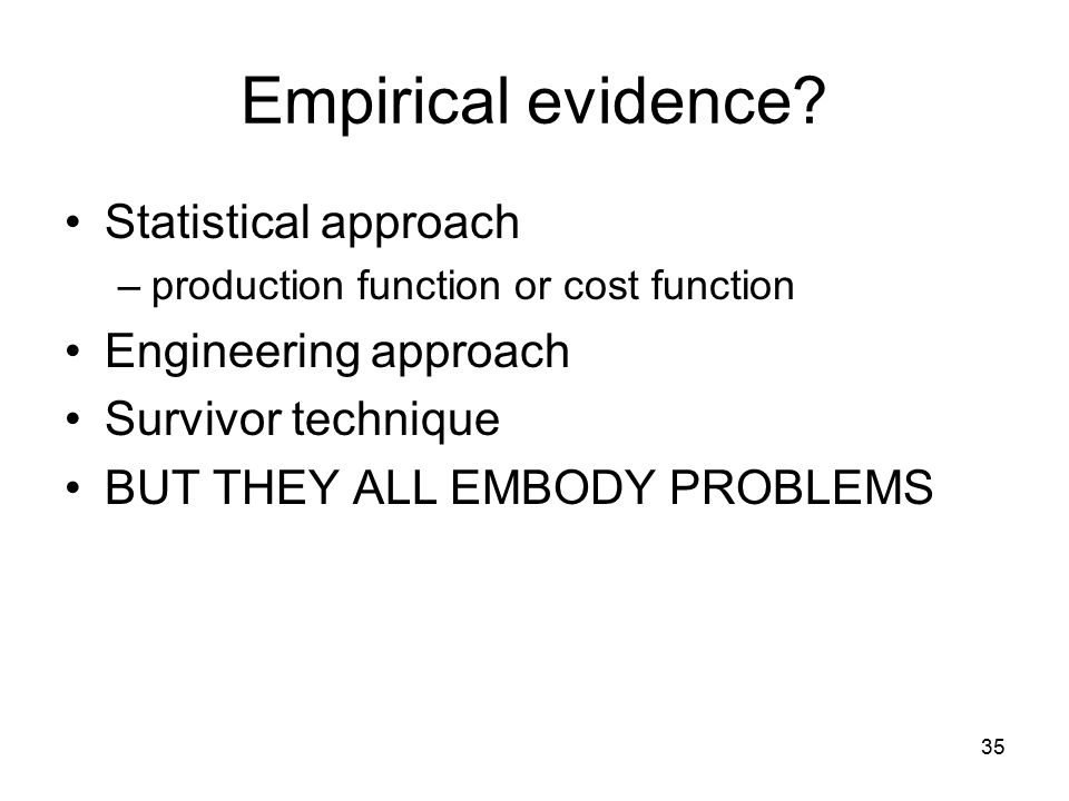 35 Empirical evidence? Statistical approach –production function or cost function Engineering approach Survivor technique BUT THEY ALL EMBODY PROBLEMS