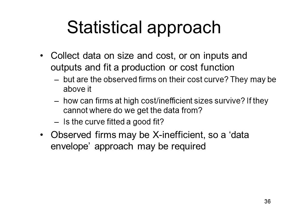 36 Statistical approach Collect data on size and cost, or on inputs and outputs and fit a production or cost function –but are the observed firms on their cost curve.