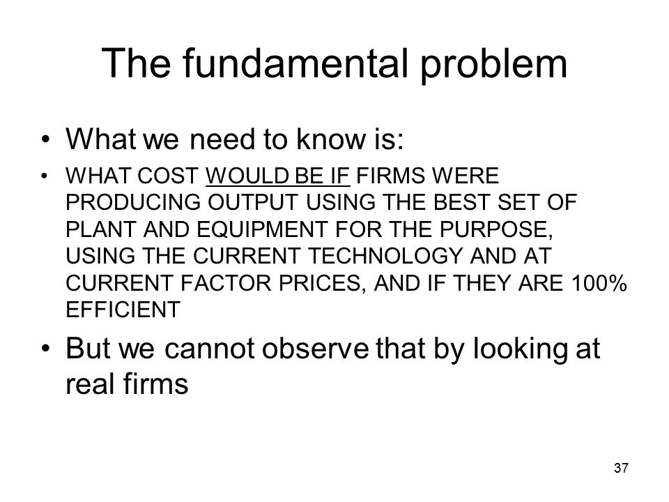 37 The fundamental problem What we need to know is: WHAT COST WOULD BE IF FIRMS WERE PRODUCING OUTPUT USING THE BEST SET OF PLANT AND EQUIPMENT FOR THE PURPOSE, USING THE CURRENT TECHNOLOGY AND AT CURRENT FACTOR PRICES, AND IF THEY ARE 100% EFFICIENT But we cannot observe that by looking at real firms