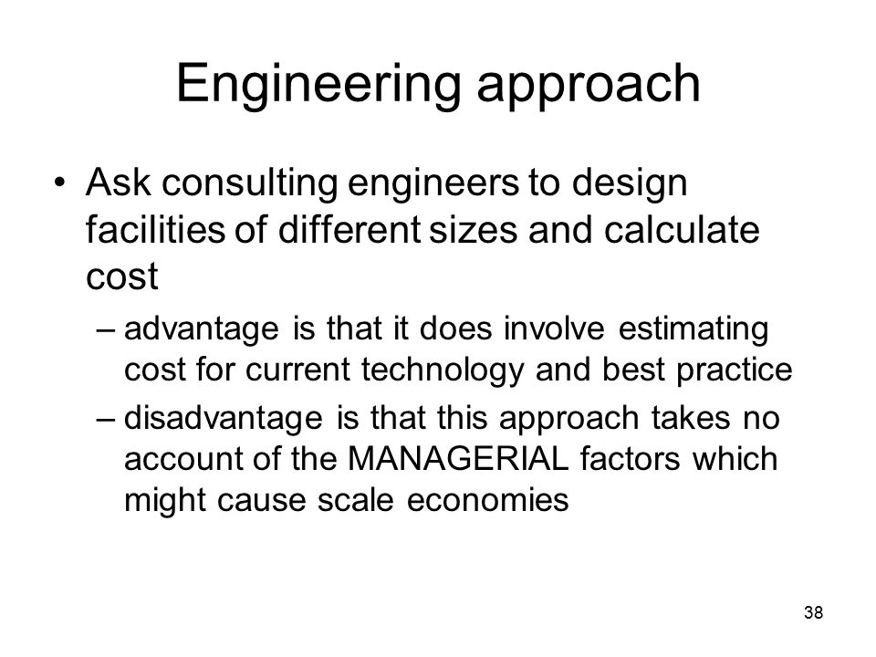 38 Engineering approach Ask consulting engineers to design facilities of different sizes and calculate cost –advantage is that it does involve estimating cost for current technology and best practice –disadvantage is that this approach takes no account of the MANAGERIAL factors which might cause scale economies