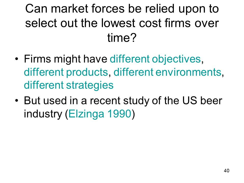 40 Can market forces be relied upon to select out the lowest cost firms over time.
