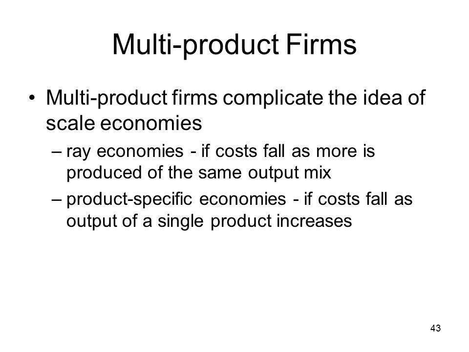 43 Multi-product Firms Multi-product firms complicate the idea of scale economies –ray economies - if costs fall as more is produced of the same output mix –product-specific economies - if costs fall as output of a single product increases