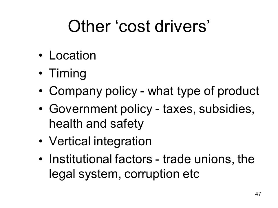 47 Other 'cost drivers' Location Timing Company policy - what type of product Government policy - taxes, subsidies, health and safety Vertical integration Institutional factors - trade unions, the legal system, corruption etc