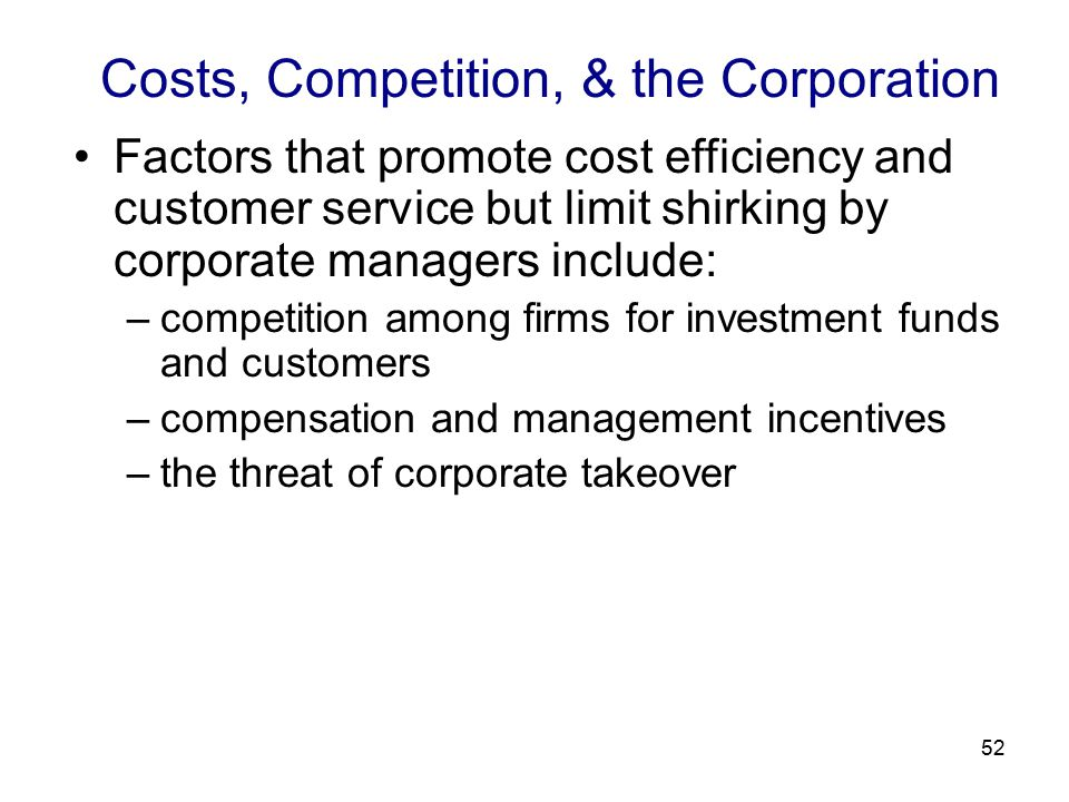 52 Costs, Competition, & the Corporation Factors that promote cost efficiency and customer service but limit shirking by corporate managers include: –competition among firms for investment funds and customers –compensation and management incentives –the threat of corporate takeover