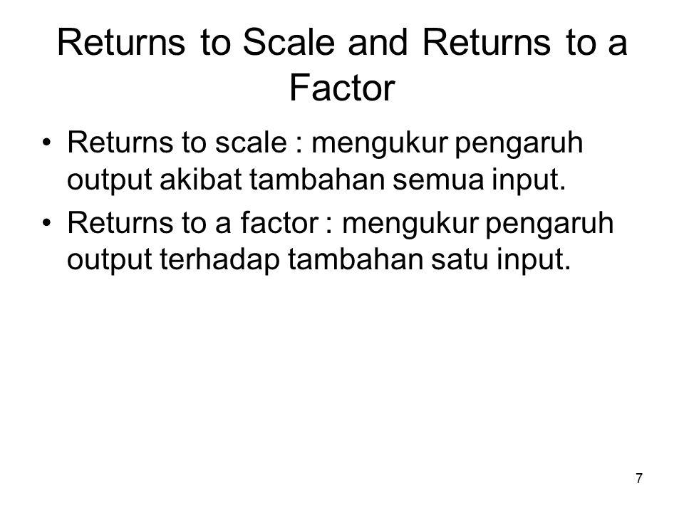 7 Returns to Scale and Returns to a Factor Returns to scale : mengukur pengaruh output akibat tambahan semua input.