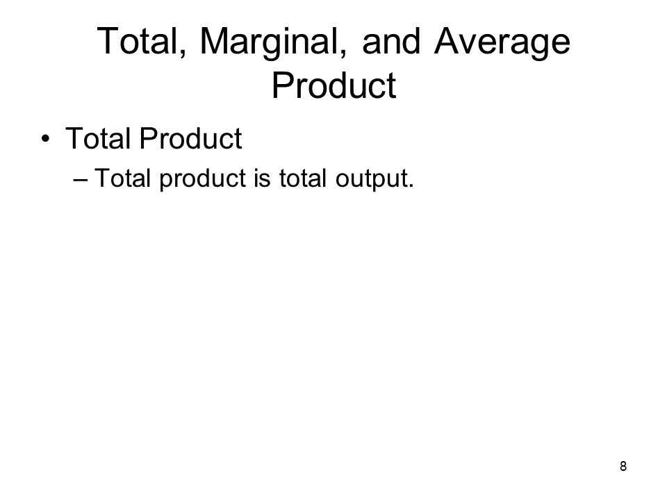 8 Total, Marginal, and Average Product Total Product –Total product is total output.