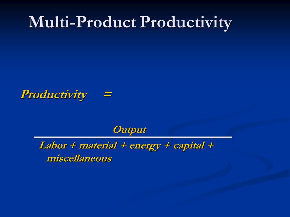 Multi-Product Productivity Productivity = Output Output Labor + material + energy + capital + miscellaneous Labor + material + energy + capital + miscellaneous