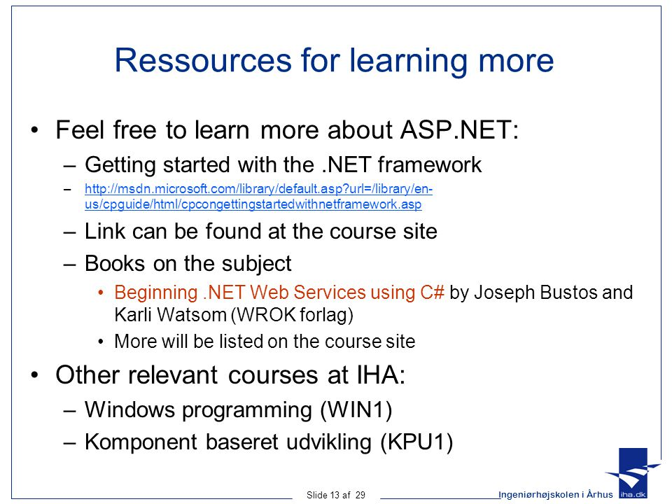 Ingeniørhøjskolen i Århus Slide 13 af 29 Ressources for learning more Feel free to learn more about ASP.NET: –Getting started with the.NET framework –http://msdn.microsoft.com/library/default.asp url=/library/en- us/cpguide/html/cpcongettingstartedwithnetframework.asphttp://msdn.microsoft.com/library/default.asp url=/library/en- us/cpguide/html/cpcongettingstartedwithnetframework.asp –Link can be found at the course site –Books on the subject Beginning.NET Web Services using C# by Joseph Bustos and Karli Watsom (WROK forlag) More will be listed on the course site Other relevant courses at IHA: –Windows programming (WIN1) –Komponent baseret udvikling (KPU1)