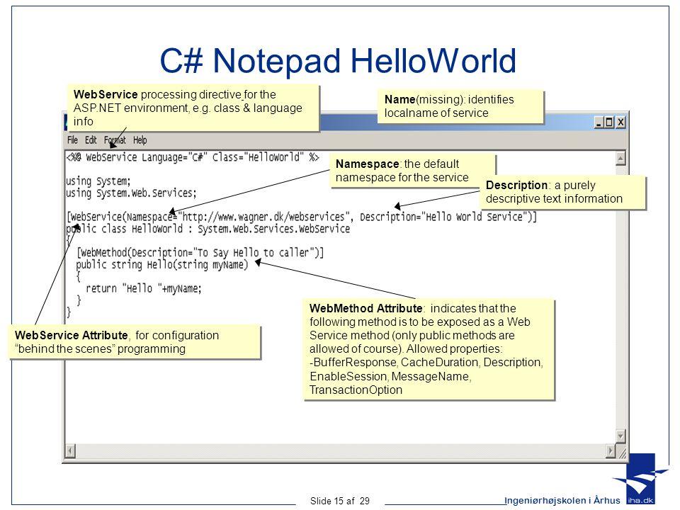 Ingeniørhøjskolen i Århus Slide 15 af 29 C# Notepad HelloWorld Name(missing): identifies localname of service Namespace: the default namespace for the service Description: a purely descriptive text information WebService processing directive for the ASP.NET environment, e.g.