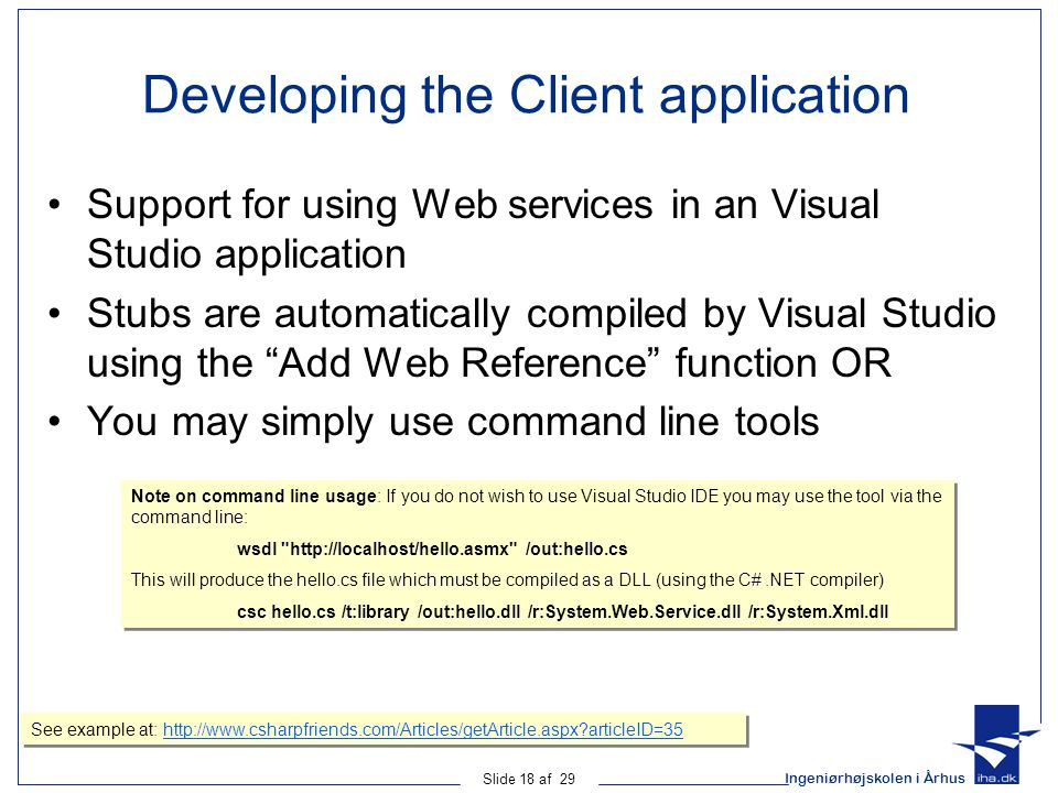Ingeniørhøjskolen i Århus Slide 18 af 29 Developing the Client application Support for using Web services in an Visual Studio application Stubs are automatically compiled by Visual Studio using the Add Web Reference function OR You may simply use command line tools Note on command line usage: If you do not wish to use Visual Studio IDE you may use the tool via the command line: wsdl http://localhost/hello.asmx /out:hello.cs This will produce the hello.cs file which must be compiled as a DLL (using the C#.NET compiler) csc hello.cs /t:library /out:hello.dll /r:System.Web.Service.dll /r:System.Xml.dll Note on command line usage: If you do not wish to use Visual Studio IDE you may use the tool via the command line: wsdl http://localhost/hello.asmx /out:hello.cs This will produce the hello.cs file which must be compiled as a DLL (using the C#.NET compiler) csc hello.cs /t:library /out:hello.dll /r:System.Web.Service.dll /r:System.Xml.dll See example at: http://www.csharpfriends.com/Articles/getArticle.aspx?articleID=35http://www.csharpfriends.com/Articles/getArticle.aspx?articleID=35 See example at: http://www.csharpfriends.com/Articles/getArticle.aspx?articleID=35http://www.csharpfriends.com/Articles/getArticle.aspx?articleID=35