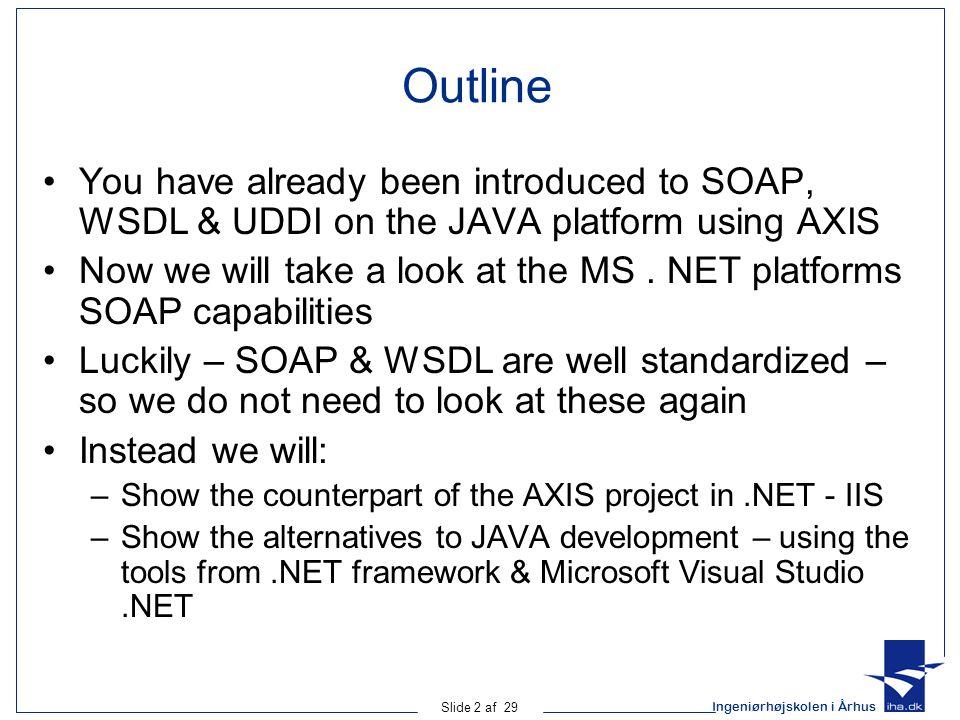 Ingeniørhøjskolen i Århus Slide 2 af 29 Outline You have already been introduced to SOAP, WSDL & UDDI on the JAVA platform using AXIS Now we will take a look at the MS.