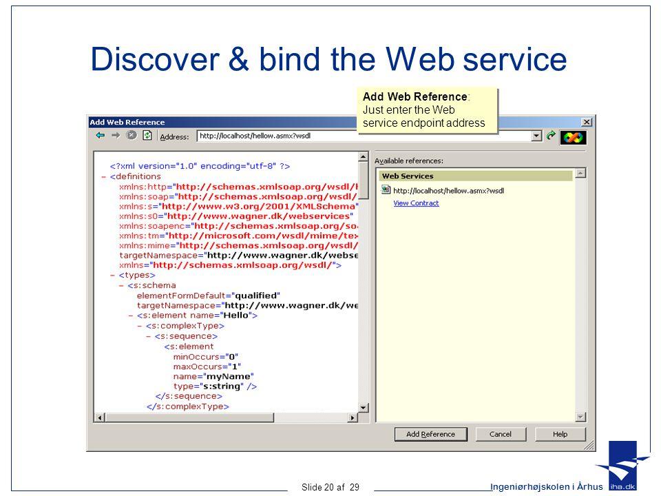 Ingeniørhøjskolen i Århus Slide 20 af 29 Discover & bind the Web service Add Web Reference: Just enter the Web service endpoint address