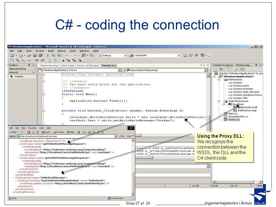 Ingeniørhøjskolen i Århus Slide 27 af 29 C# - coding the connection Using the Proxy DLL: We recognize the connection between the WSDL, the DLL and the C# client code